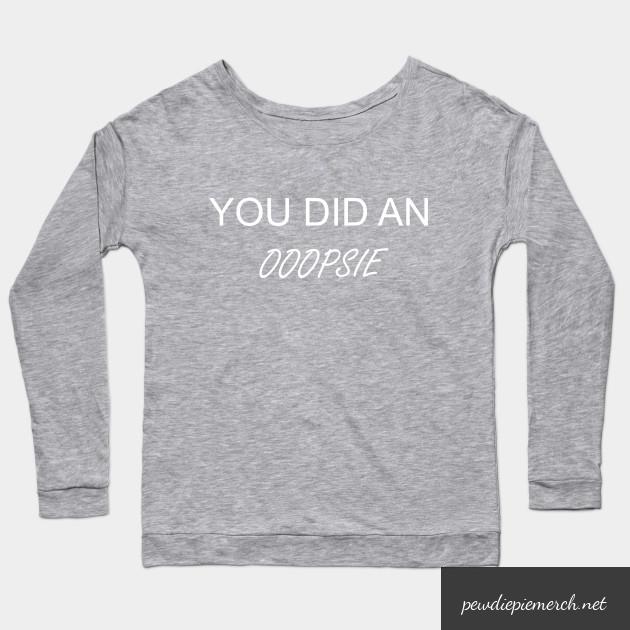 you did an ooopsie pewdiepie long sleeve t shirt 2389 - PewDiePie Merch