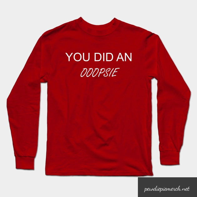 you did an ooopsie pewdiepie long sleeve t shirt 2445 - PewDiePie Merch