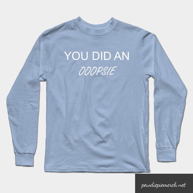you did an ooopsie pewdiepie long sleeve t shirt 2911 - PewDiePie Merch
