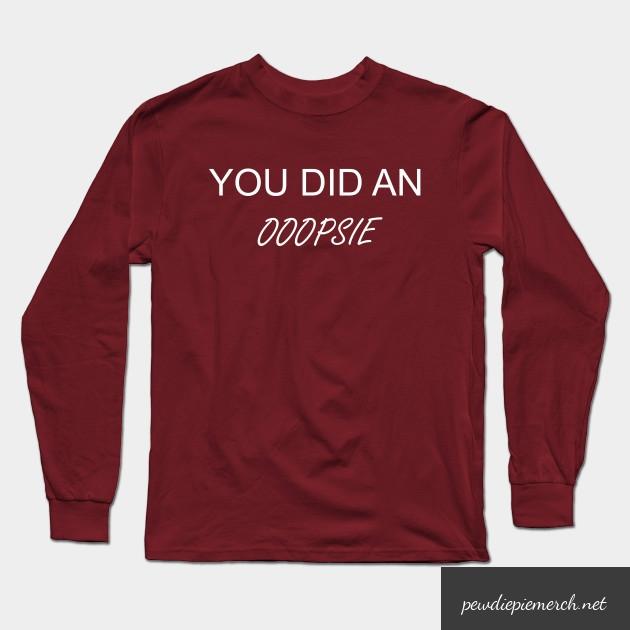 you did an ooopsie pewdiepie long sleeve t shirt 2947 - PewDiePie Merch