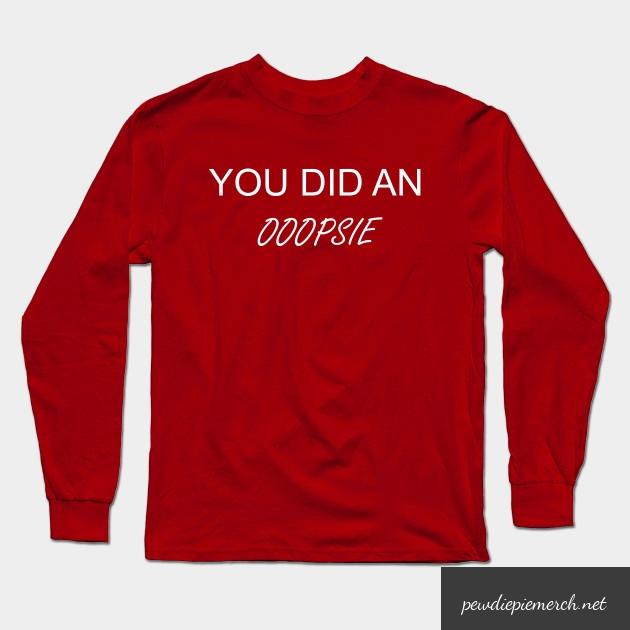 you did an ooopsie pewdiepie long sleeve t shirt 3401 - PewDiePie Merch