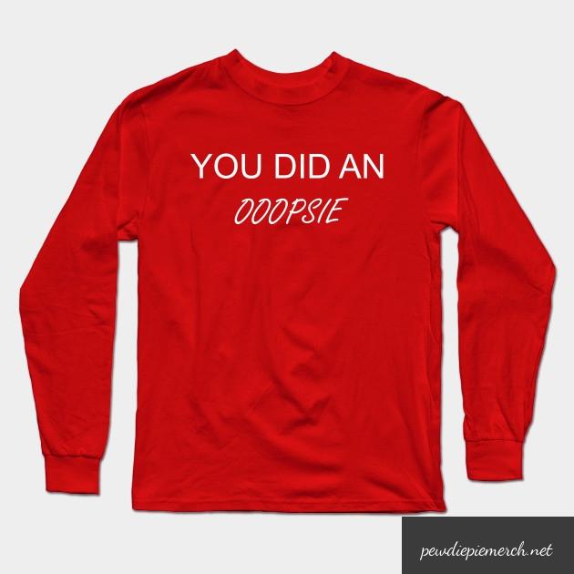 you did an ooopsie pewdiepie long sleeve t shirt 3892 - PewDiePie Merch
