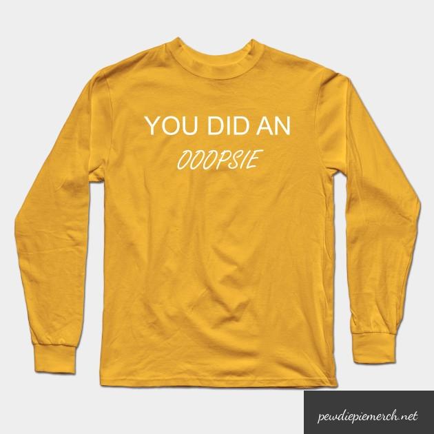you did an ooopsie pewdiepie long sleeve t shirt 4761 - PewDiePie Merch