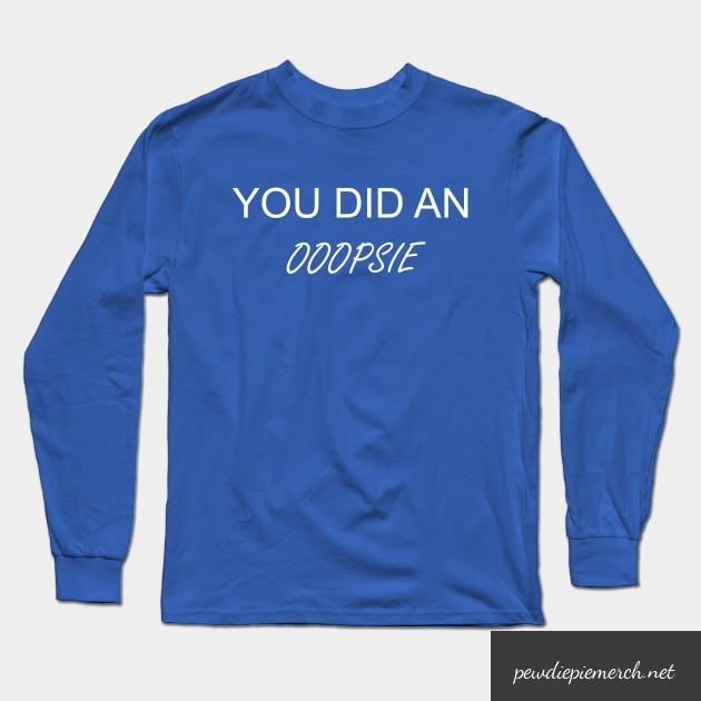 you did an ooopsie pewdiepie long sleeve t shirt 5374 - PewDiePie Merch