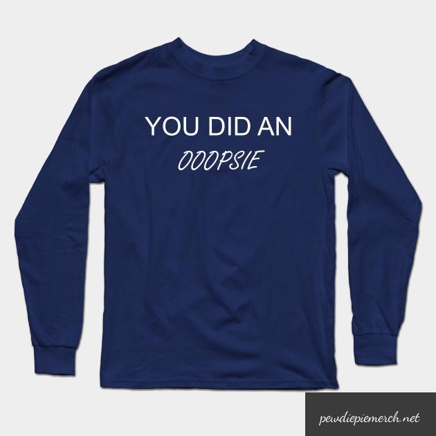 you did an ooopsie pewdiepie long sleeve t shirt 5429 - PewDiePie Merch