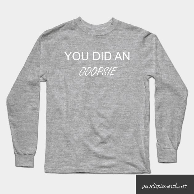 you did an ooopsie pewdiepie long sleeve t shirt 6843 - PewDiePie Merch
