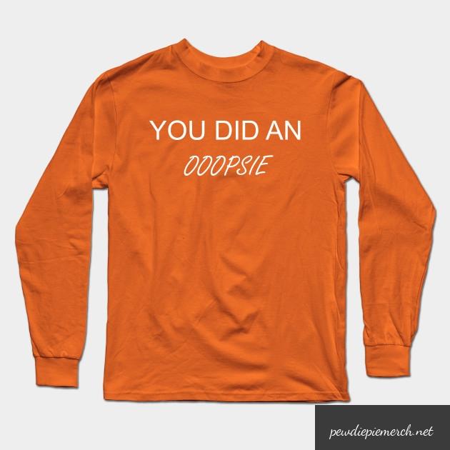 you did an ooopsie pewdiepie long sleeve t shirt 8956 - PewDiePie Merch